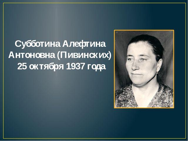 Субботина Алефтина Антоновна (Пивинских) 25 октября 1937 года
