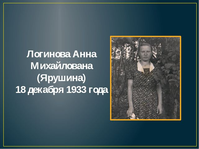Логинова Анна Михайлована (Ярушина) 18 декабря 1933 года