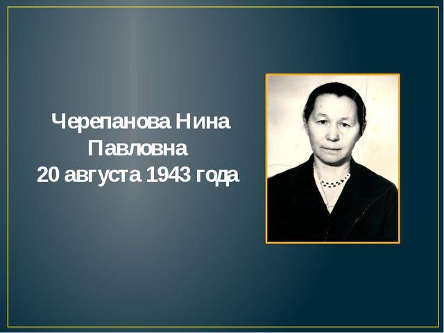 Черепанова Нина Павловна 20 августа 1943 года