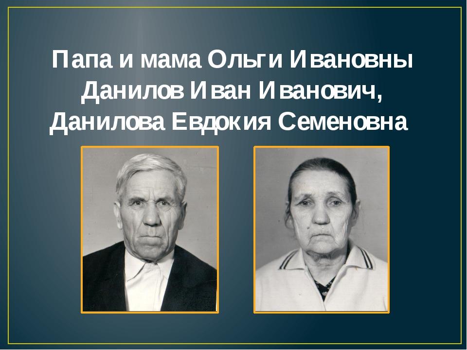 Папа и мама Ольги Ивановны Данилов Иван Иванович, Данилова Евдокия Семеновна