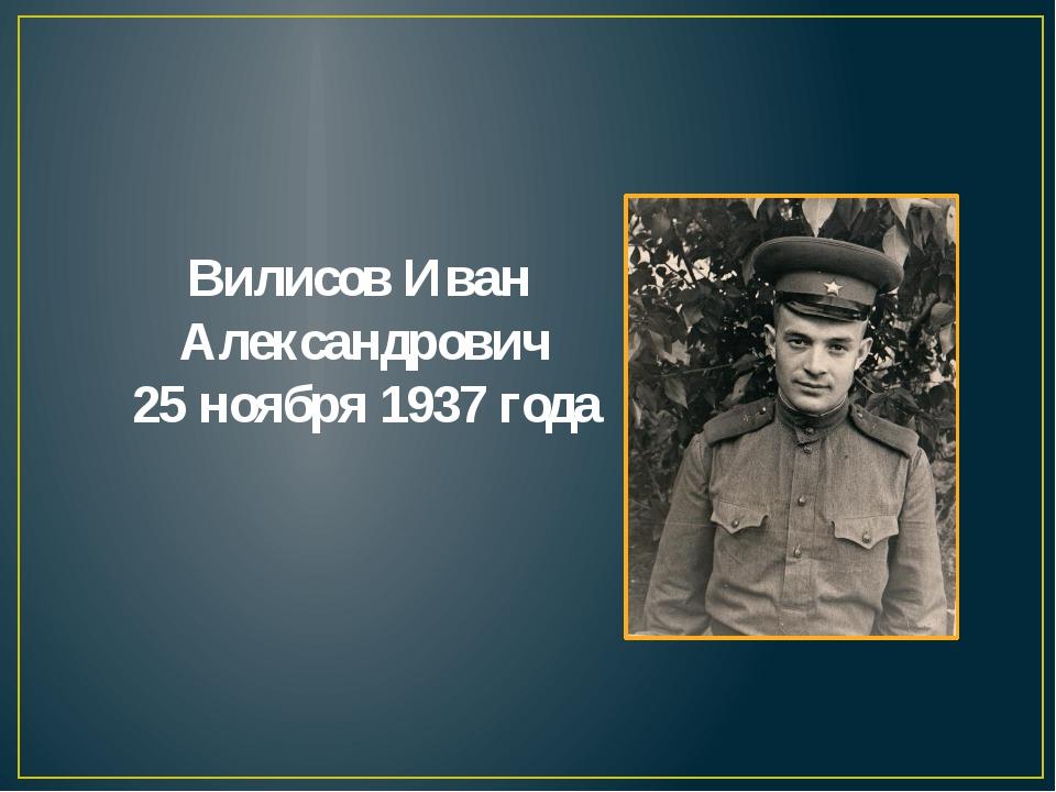 Вилисов Иван Александрович 25 ноября 1937 года