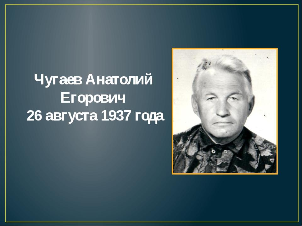 Чугаев Анатолий Егорович 26 августа 1937 года