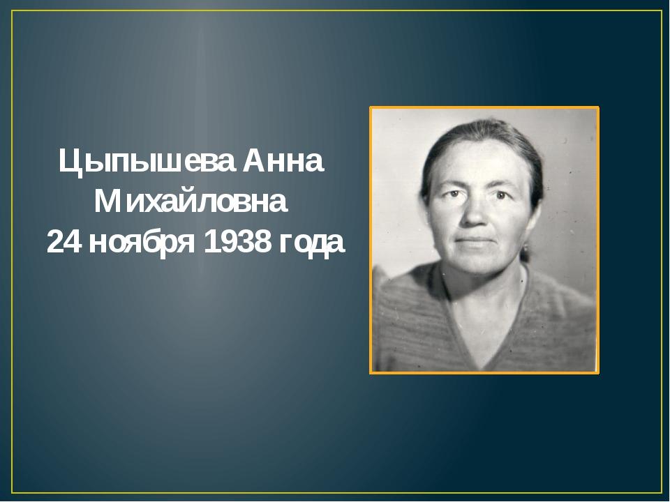 Цыпышева Анна Михайловна 24 ноября 1938 года