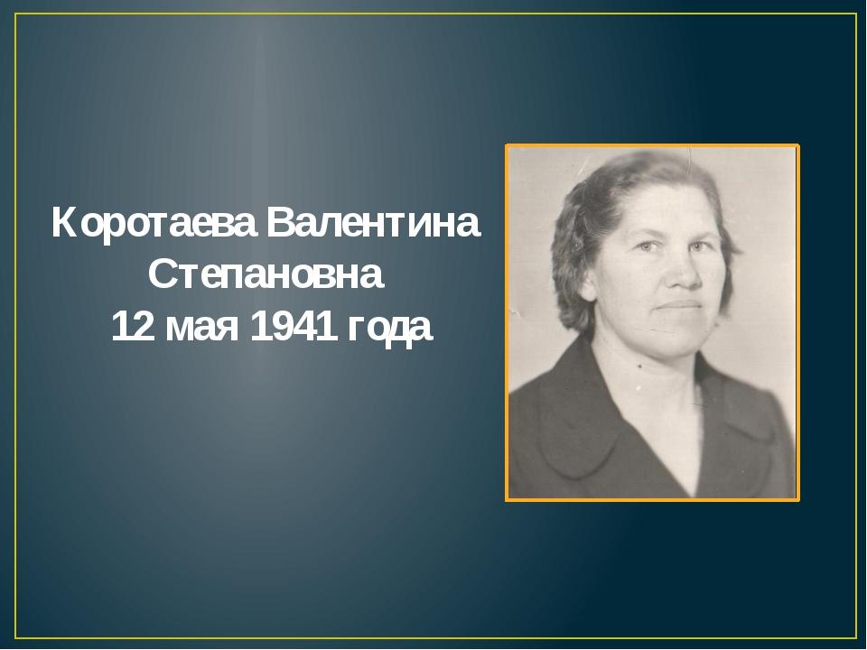 Коротаева Валентина Степановна 12 мая 1941 года