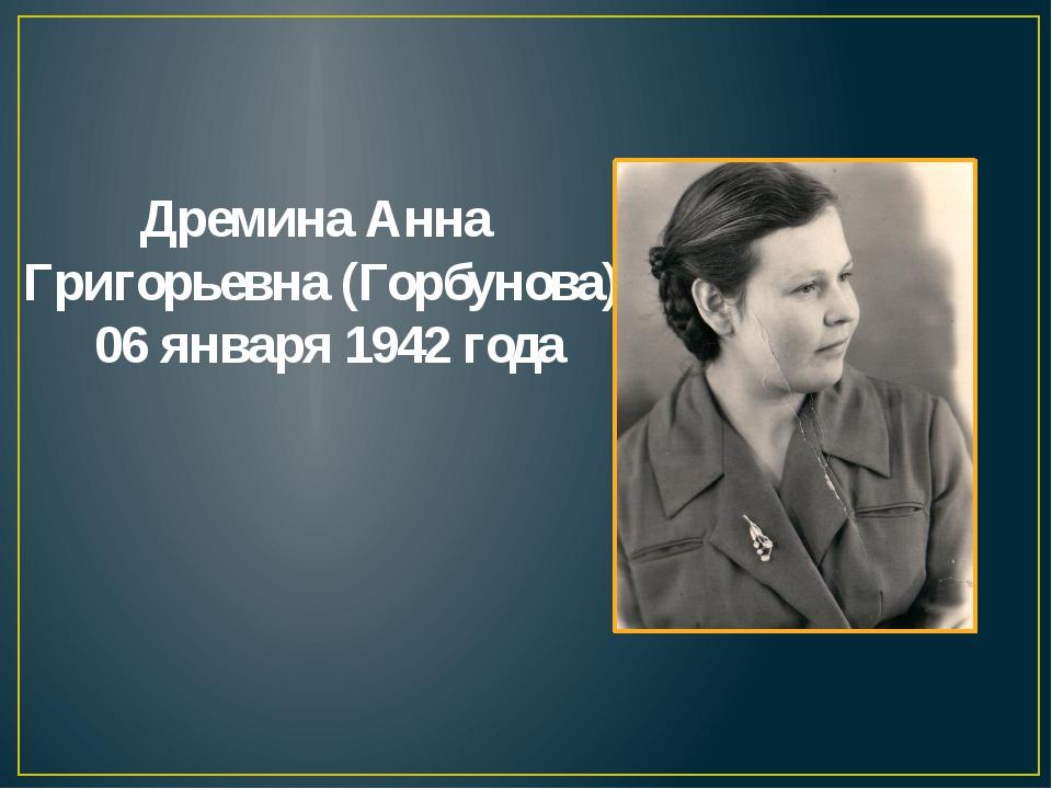 Дремина Анна Григорьевна (Горбунова) 06 января 1942 года