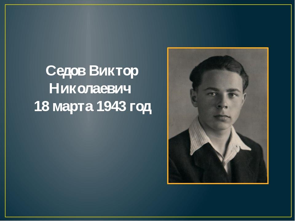 Седов Виктор Николаевич 18 марта 1943 год