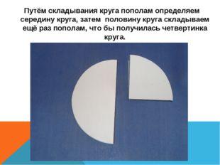 Путём складывания круга пополам определяем середину круга, затем половину кр