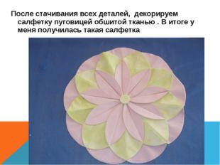 После стачивания всех деталей, декорируем салфетку пуговицей обшитой тканью .