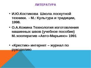 ЛИТЕРАТУРА И.Ю.Костикова Школа лоскутной техники. - М.: Культура и традиции,