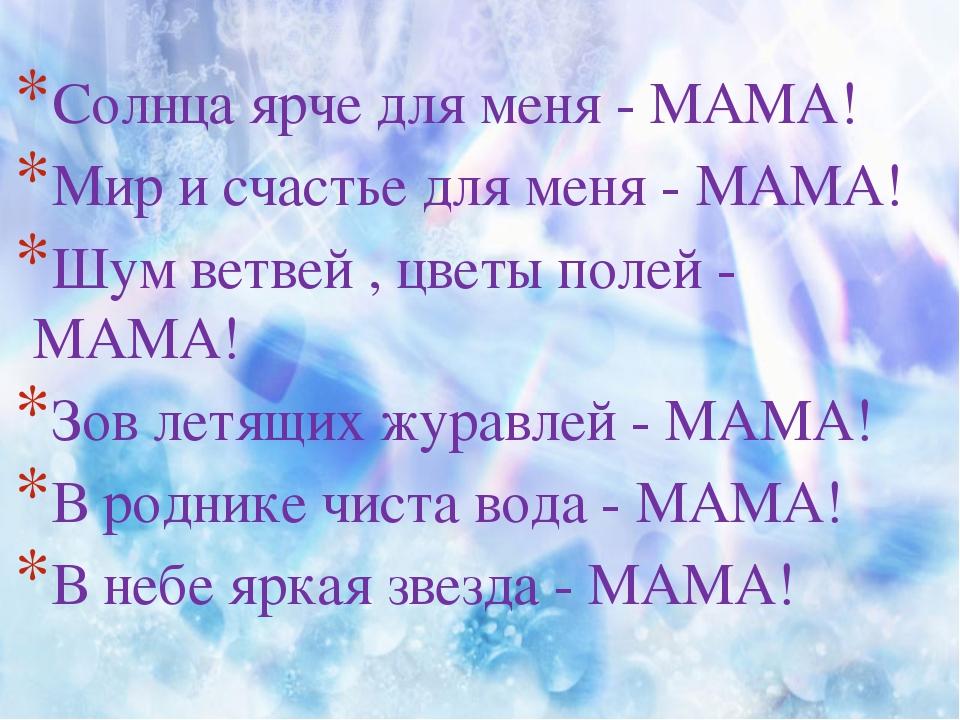 Солнца ярче для меня - МАМА! Мир и счастье для меня - МАМА! Шум ветвей , цвет...