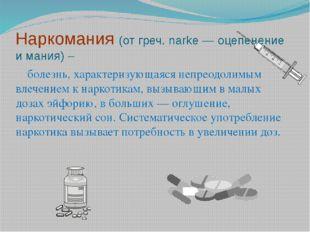 Наркомания (от греч. narke — оцепенение и мания) – болезнь, характеризующаяся