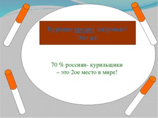 70 % россиян- курильщики – это 2ое место в мире! Курение вредит здоровью! Эт