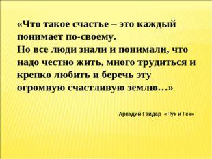 «Что такое счастье – это каждый понимает по-своему. Но все люди знали и поним