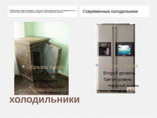 холодильники В 1890 году были изобретены домашние холодильники, чтобы продукт