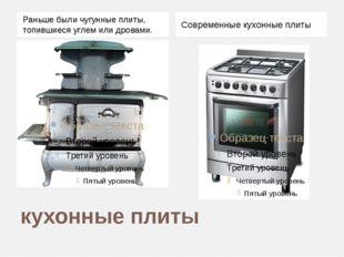 кухонные плиты Раньше были чугунные плиты, топившиеся углем или дровами. Совр