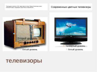 телевизоры Телевидение началось с 30-х годов прошлого века. Первые телевизоры