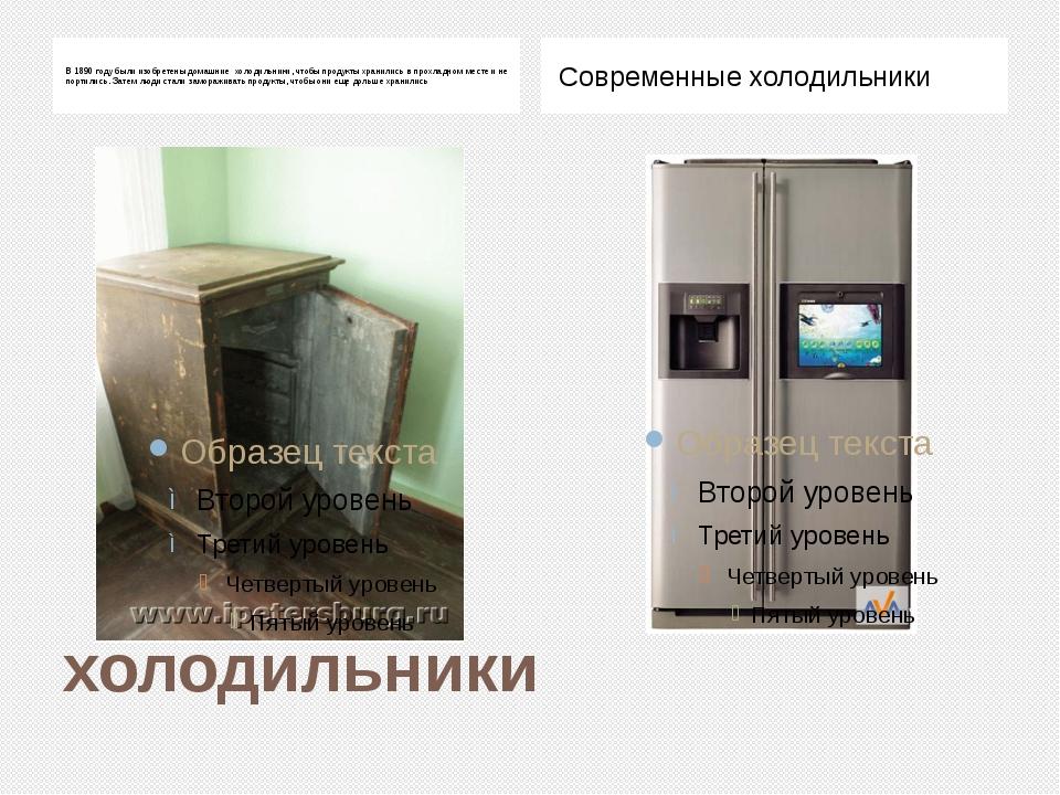 холодильники В 1890 году были изобретены домашние холодильники, чтобы продукт...