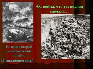 Ах, война, что ты подлая сделала… Во время второй мировой войны погибло 13 ми