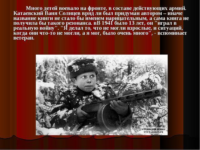 Много детей воевало на фронте, в составе действующих армий. Катаевский Ваня...