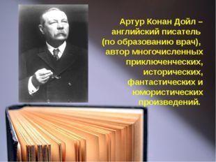 Артур Конан Дойл – английский писатель (по образованию врач), автор многочисл