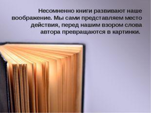 Несомненно книги развивают наше воображение. Мы сами представляем место дейст
