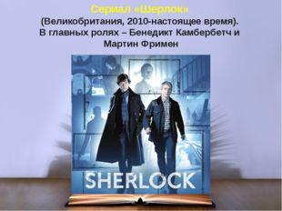 Сериал «Шерлок» (Великобритания, 2010-настоящее время). В главных ролях – Бен