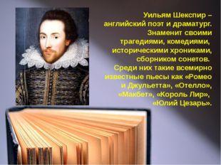Уильям Шекспир – английский поэт и драматург. Знаменит своими трагедиями, ком