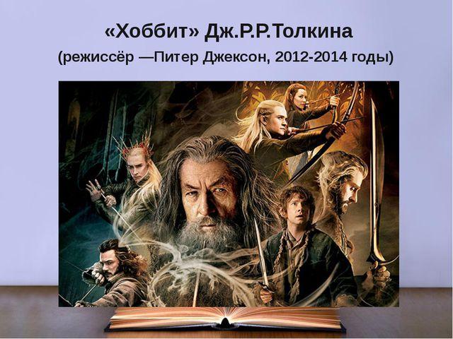 «Хоббит» Дж.Р.Р.Толкина (режиссёр —Питер Джексон, 2012-2014 годы)