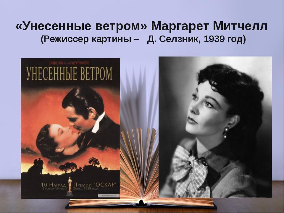 «Унесенные ветром» Маргарет Митчелл (Режиссер картины – Д. Селзник, 1939 год)