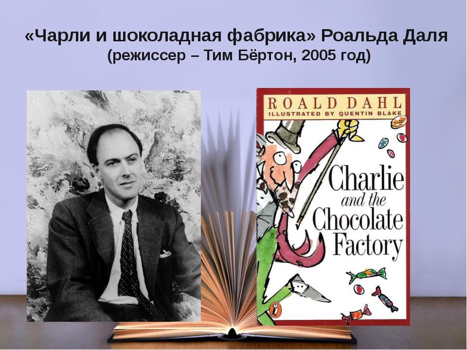 «Чарли и шоколадная фабрика» Роальда Даля (режиссер – Тим Бёртон, 2005 год)