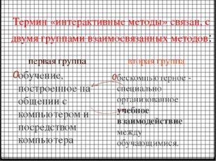 Термин «интерактивные методы» связан, с двумя группами взаимосвязанных методо