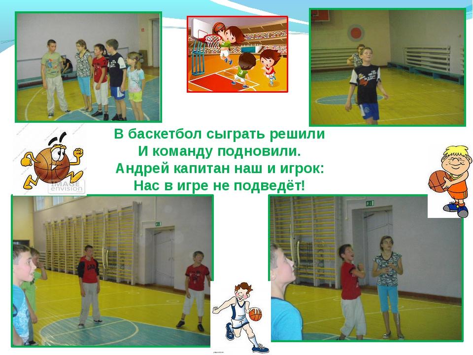 В баскетбол сыграть решили И команду подновили. Андрей капитан наш и игрок: Н...