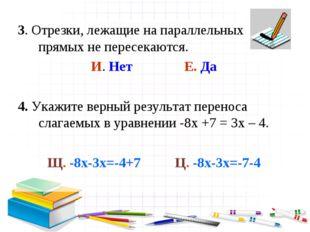 3. Отрезки, лежащие на параллельных прямых не пересекаются. И. Нет Е. Да 4. У