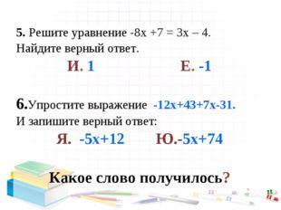 5. Решите уравнение -8х +7 = 3х – 4. Найдите верный ответ. И. 1 Е. -1 6.Упрос