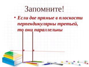 Запомните! Если две прямые в плоскости перпендикулярны третьей, то они паралл