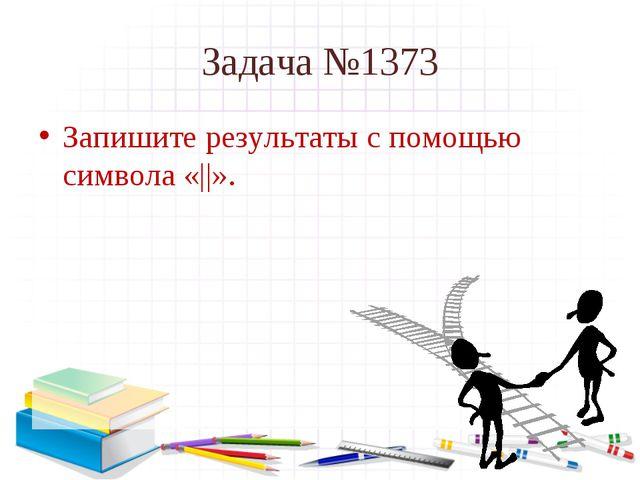 Задача №1373 Запишите результаты с помощью символа «  ».