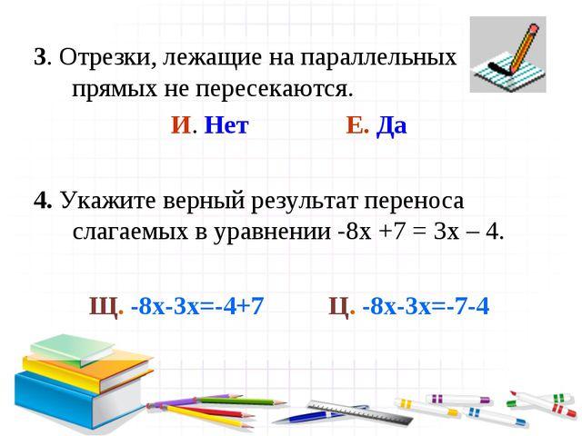 3. Отрезки, лежащие на параллельных прямых не пересекаются. И. Нет Е. Да 4. У...