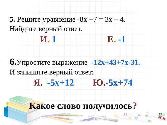 5. Решите уравнение -8х +7 = 3х – 4. Найдите верный ответ. И. 1 Е. -1 6.Упрос...
