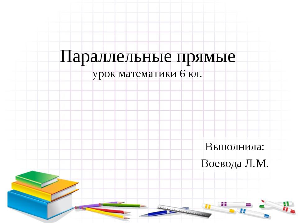 Параллельные прямые урок математики 6 кл. Выполнила: Воевода Л.М.