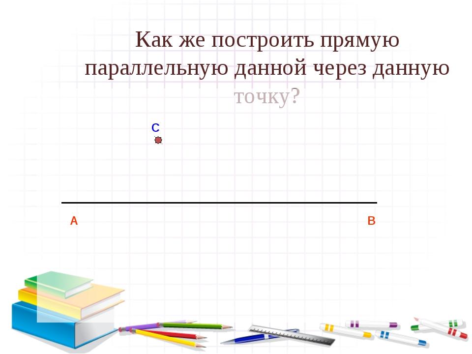 Как же построить прямую параллельную данной через данную точку? А В С