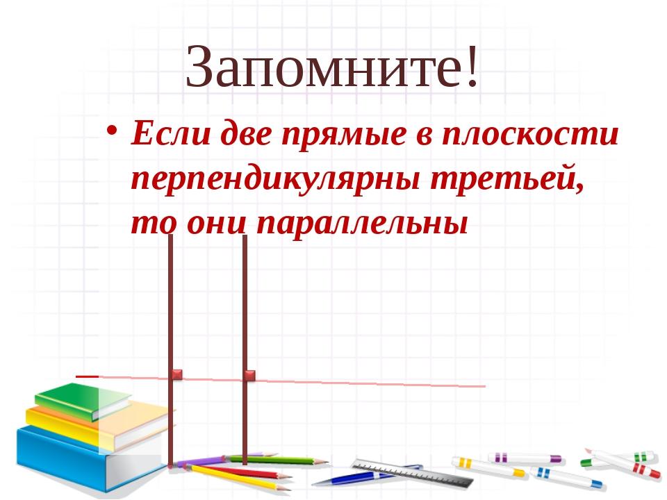 Запомните! Если две прямые в плоскости перпендикулярны третьей, то они паралл...
