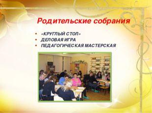 Родительские собрания «КРУГЛЫЙ СТОЛ» ДЕЛОВАЯ ИГРА ПЕДАГОГИЧЕСКАЯ МАСТЕРСКАЯ