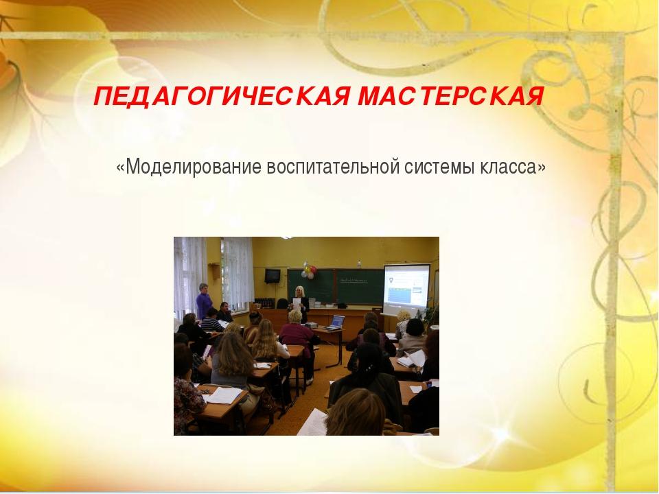 ПЕДАГОГИЧЕСКАЯ МАСТЕРСКАЯ «Моделирование воспитательной системы класса»