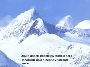 Они в своём весеннем белом беге Напомнят нам о первом чистом снеге…