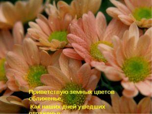 Приветствую земных цветов сближенье, Как наших дней ушедших отраженье…