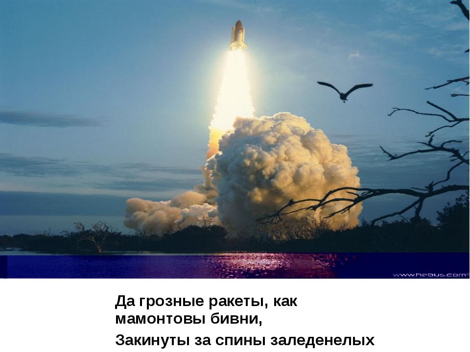 Да грозные ракеты, как мамонтовы бивни, Закинуты за спины заледенелых гор.