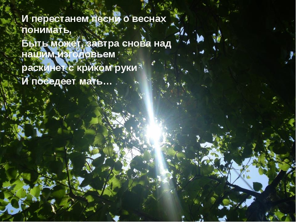 И перестанем песни о веснах понимать, Быть может, завтра снова над нашим изго...