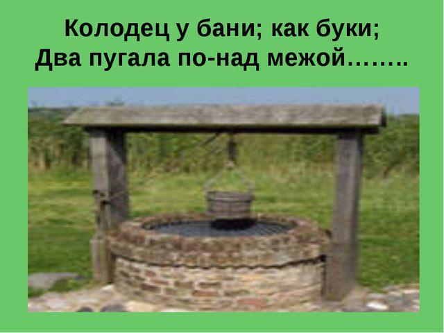 Колодец у бани; как буки; Два пугала по-над межой……..
