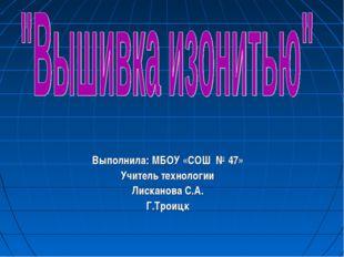 Выполнила: МБОУ «СОШ № 47» Учитель технологии Лисканова С.А. Г.Троицк