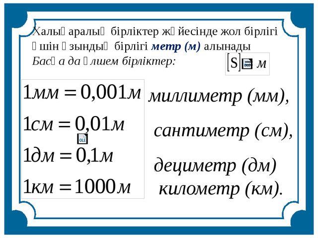 Халықаралық бірліктер жүйесінде жол бірлігі үшін ұзындық бірлігі метр (м) алы...